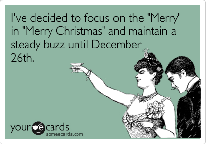 "I've decided to focus on the ""Merry"" in ""Merry Christmas"" and maintain a steady buzz until December 26th."
