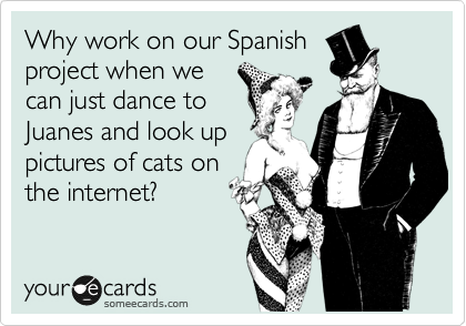 Why work on our Spanish project when we can just dance to Juanes and look up pictures of cats on the internet?