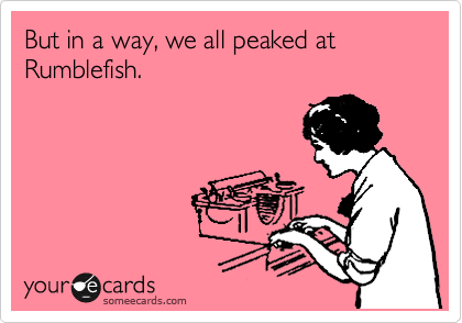 But in a way, we all peaked at Rumblefish.