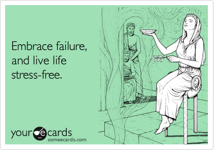 Embrace failure,  and live life  stress-free.