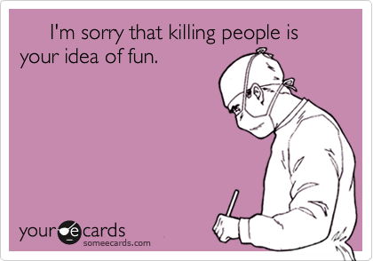 I'm sorry that killing people is your idea of fun.