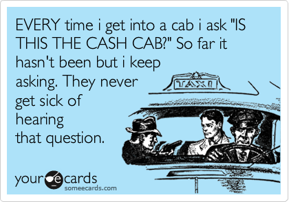 """EVERY time i get into a cab i ask """"IS THIS THE CASH CAB?"""" So far it hasn't been but i keep  asking. They never get sick of hearing that question."""