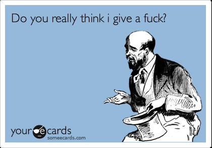Do you really think i give a fuck?