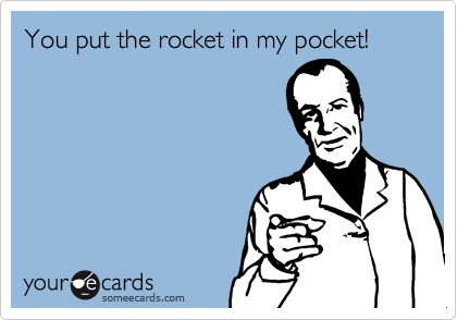 You put the rocket in my pocket!