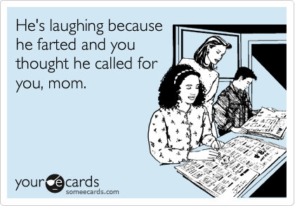He's laughing because he farted and you thought he called for you, mom.