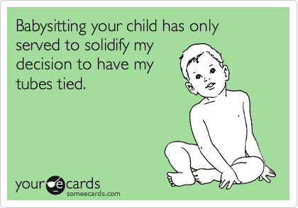 Babysitting your child has only served to solidify my decision to have my tubes tied.