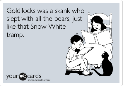 Goldilocks was a skank who slept with all the bears, just like that Snow White tramp.