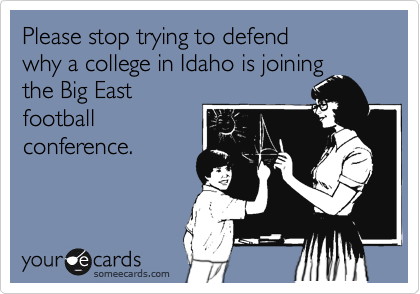 Please stop trying to defend why a college in Idaho is joining the Big East football conference.