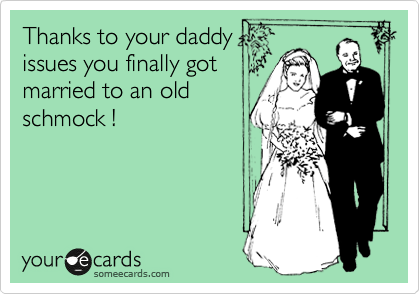Thanks to your daddy issues you finally got married to an old schmock !