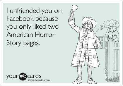I unfriended you on  Facebook because you only liked two American Horror Story pages.