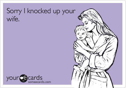 Sorry I knocked up your wife.