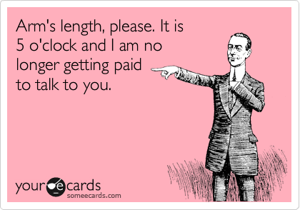 Arm's length, please. It is 5 o'clock and I am no longer getting paid to talk to you.