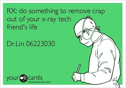 RX: do something to remove crap out of your x-ray tech friend's life   Dr.Lin 06223030