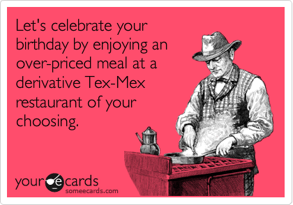 Let's celebrate your birthday by enjoying an over-priced meal at a derivative Tex-Mex restaurant of your choosing.