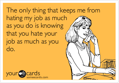 The only thing that keeps me from hating my job as much as you do is knowing that you hate your job as much as you do.