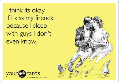 I think its okay  if I kiss my friends because I sleep with guys I don't even know.