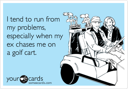 I tend to run from my problems, especially when my ex chases me on a golf cart.