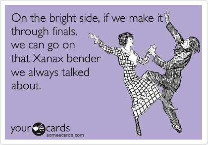 On the bright side, if we make it through finals, we can go on that Xanax bender we always talked about.