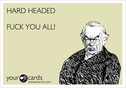 HARD HEADED   FUCK YOU ALL!