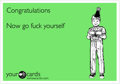 Congratulations  Now go fuck yourself