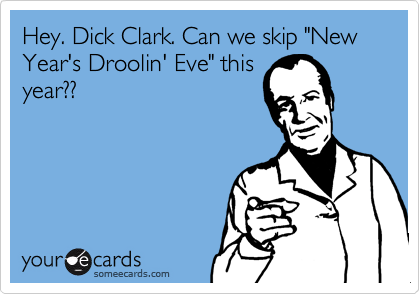 """Hey. Dick Clark. Can we skip """"New Year's Droolin' Eve"""" this year??"""