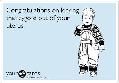 Congratulations on kicking that zygote out of your uterus.