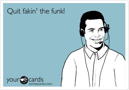 Quit fakin' the funk!