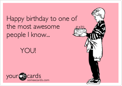 Happy birthday to one of the most awesome people I know...                     YOU!