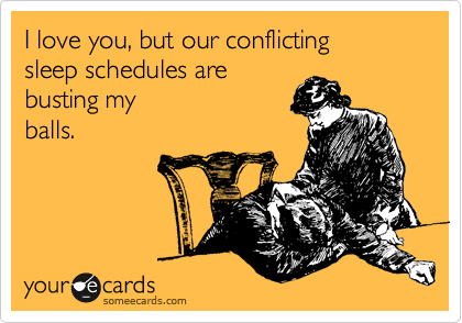 I love you, but our conflicting  sleep schedules are  busting my balls.