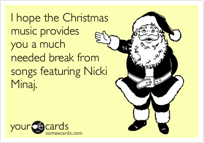 I hope the Christmas music provides you a much needed break from songs featuring Nicki Minaj.