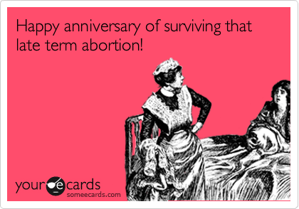 Happy anniversary of surviving that late term abortion!
