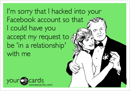 I'm sorry that I hacked into your Facebook account so that I could have you accept my request to be 'in a relationship' with me