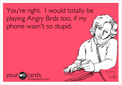 You're right.  I would totally be playing Angry Birds too, if my phone wasn't so stupid.