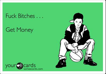 Fuck Bitches . . .   Get Money