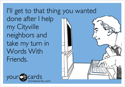 I'll get to that thing you wanted done after I help my Cityville neighbors and take my turn in Words With Friends.