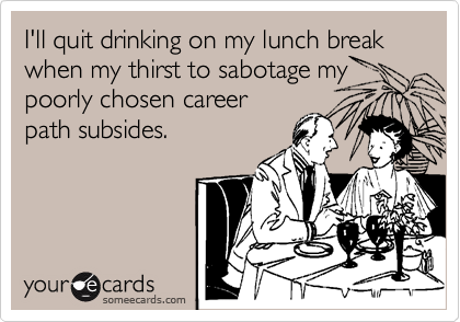 I'll quit drinking on my lunch break when my thirst to sabotage my poorly chosen career path subsides.