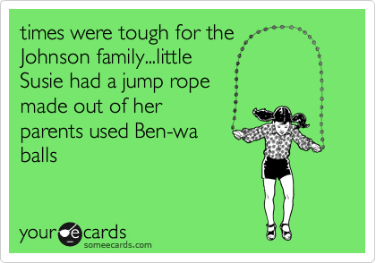 times were tough for the  Johnson family...little Susie had a jump rope  made out of her parents used Ben-wa balls