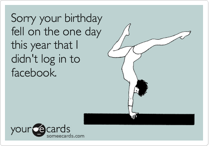 Sorry your birthday fell on the one day  this year that I  didn't log in to facebook.