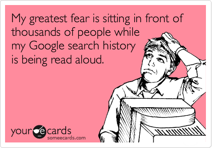 My greatest fear is sitting in front of thousands of people while my Google search history is being read aloud.