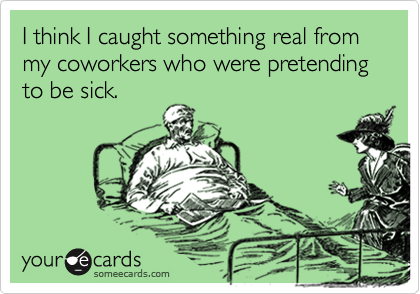 I think I caught something real from my coworkers who were pretending to be sick.