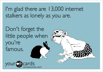 I'm glad there are 13,000 internet stalkers as lonely as you are.  Don't forget the little people when you're famous.