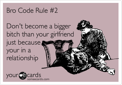 Bro Code Rule %232  Don't become a bigger bitch than your girlfriend just because your in a relationship