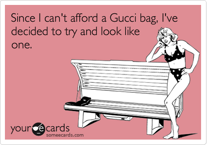 Since I can't afford a Gucci bag, I've decided to try and look like one.