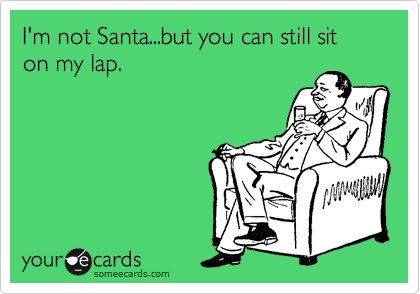 I'm not Santa...but you can still sit on my lap.
