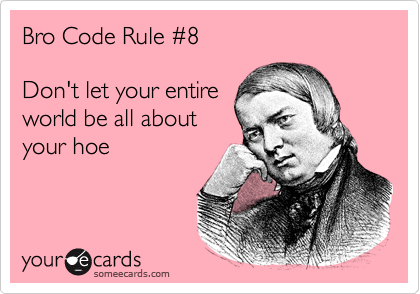 Bro Code Rule %238    Don't let your entire world be all about your hoe