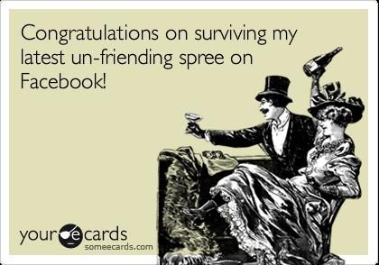 Congratulations on surviving my latest un-friending spree on Facebook!
