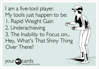 I am a five-tool player. My tools just happen to be:  1. Rapid Weight Gain 2. Underachieving 3. The Inability to Focus on...  Hey, What's That Shiny Thing Over There?