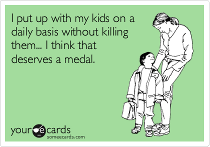 I put up with my kids on a daily basis without killing them... I think that deserves a medal.