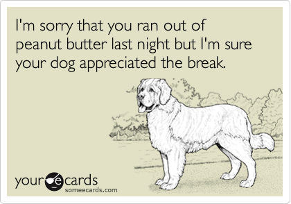 I'm sorry that you ran out of peanut butter last night but I'm sure your dog appreciated the break.