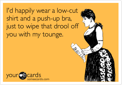 I'd happily wear a low-cut shirt and a push-up bra, just to wipe that drool off you with my tounge.